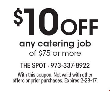 $10 Off any catering job of $75 or more. With this coupon. Not valid with other offers or prior purchases. Expires 2-28-17.