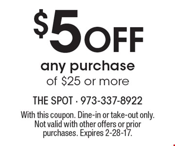 $5 Off any purchase of $25 or more. With this coupon. Dine-in or take-out only. Not valid with other offers or prior purchases. Expires 2-28-17.
