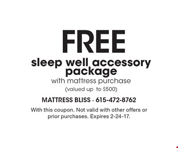 Free sleep well accessory package with mattress purchase (valued up to $500). With this coupon. Not valid with other offers or prior purchases. Expires 2-24-17.