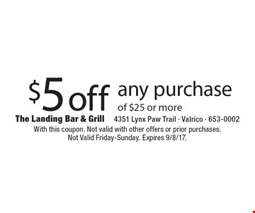 $5 off any purchase of $25 or more. With this coupon. Not valid with other offers or prior purchases. Not Valid Friday-Sunday. Expires 9/8/17.