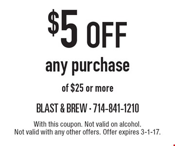 $5 off any purchase of $25 or more. With this coupon. Not valid on alcohol. Not valid with any other offers. Offer expires 3-1-17.