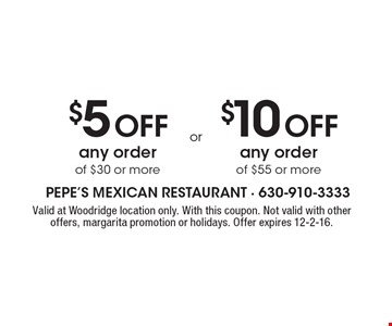 $10 off any order of $55 or more OR $5 off any order of $30 or more. Valid at Woodridge location only. With this coupon. Not valid with other offers, margarita promotion or holidays. Offer expires 12-2-16.