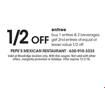 1/2 off entree. Buy 1 entree & 2 beverages, get 2nd entree of equal or lesser value 1/2 off. Valid at Woodridge location only. With this coupon. Not valid with other offers, margarita promotion or holidays. Offer expires 12-2-16.