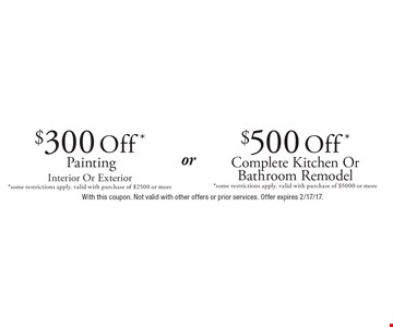 $500 Off* Complete Kitchen Or Bathroom Remodel *some restrictions apply. valid with purchase of $5000 or more. $300 Off* Painting Interior Or Exterior *some restrictions apply. valid with purchase of $2500 or more. With this coupon. Not valid with other offers or prior services. Offer expires 2/17/17.