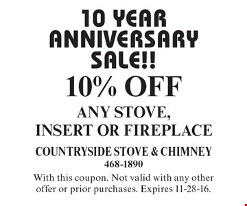 10 YEAR ANNIVERSARY SALE!! 10% OFF ANY STOVE, INSERT OR FIREPLACE. With this coupon. Not valid with any other offer or prior purchases. Expires 11-28-16.