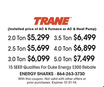 Trane (Installed price of AC & Furnace or AC & Heat Pump)  2.0 Ton $5,299 or 2.5 Ton $5,699 or 3.0 Ton $6,099 or 3.5 Ton $6,499 or 4.0 Ton $6,899 or 5.0 Ton $7,499. 15 SEER Qualifies For Duke Energy $300 Rebate. With this coupon. Not valid with other offers or prior purchases. Expires 12-31-16.
