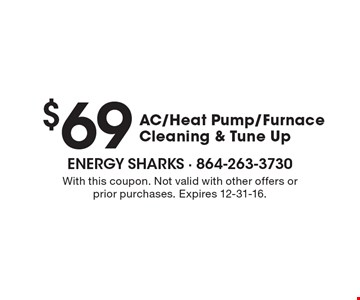 $69 AC/Heat Pump/Furnace Cleaning & Tune Up. With this coupon. Not valid with other offers or prior purchases. Expires 12-31-16.