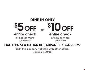 DINE IN ONLY. $5 Off entire check of $35 or more before tax OR $10 Off entire check of $55 or more before tax. With this coupon. Not valid with other offers. Expires 12/9/16.