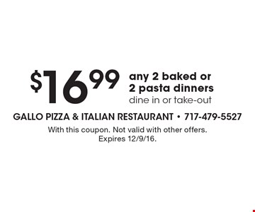 $16.99 any 2 baked or 2 pasta dinners. Dine in or take-out. With this coupon. Not valid with other offers. Expires 12/9/16.