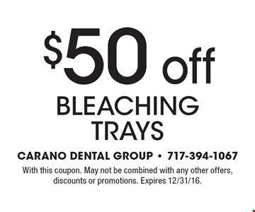 $50 off bleaching trays. With this coupon. May not be combined with any other offers, discounts or promotions. Expires 12/31/16.