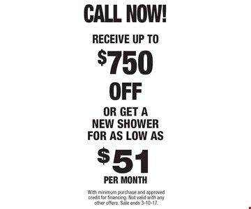 CALL NOW! RECEIVE UP TO $750 off or get a new shower for as low as $51 per month. With minimum purchase and approved credit for financing. Not valid with any other offers. Sale ends 3-10-17.
