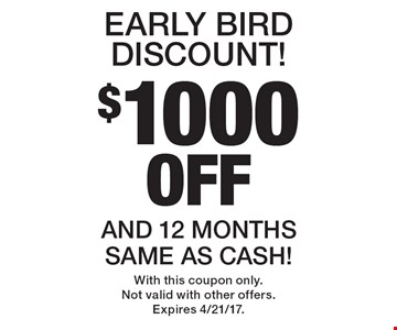 $1000 Off Early Bird Discount! And 12 Months Same As Cash! With this coupon only. Not valid with other offers. Expires 4/21/17.
