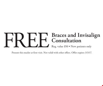 Free Braces and Invisalign Consultation. Reg. value $50. New patients only. Present this mailer at first visit. Not valid with other offers. Offer expires 3/3/17.