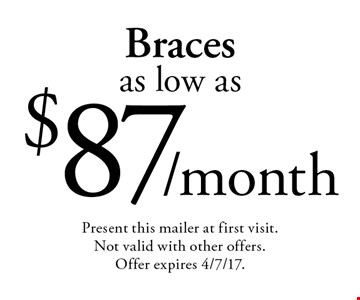 Braces as low as $87/month. Present this mailer at first visit. Not valid with other offers. Offer expires 4/7/17.