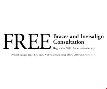 Free Braces and Invisalign Consultation. Reg. value $50 - New patients only. Present this mailer at first visit. Not valid with other offers. Offer expires 4/7/17.