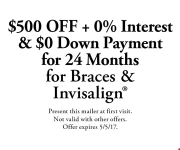 $500 Off + 0% Interest & $0 Down Payment for 24 Months for Braces & Invisalign. Present this mailer at first visit. Not valid with other offers. Offer expires 5/5/17.