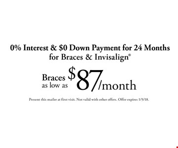 $87/month 0% Interest & $0 Down Payment for 24 Months for Braces & Invisalign®. Present this mailer at first visit. Not valid with other offers. Offer expires 1/5/18.