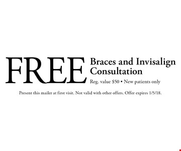 Free Braces and Invisalign Consultation. Reg. value $50 - New patients only. Present this mailer at first visit. Not valid with other offers. Offer expires 1/5/18.