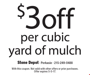 $3 off per cubic yard of mulch. With this coupon. Not valid with other offers or prior purchases. Offer expires 5-5-17.