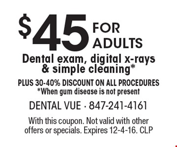 $45 for adults dental exam, digital x-rays & simple cleaning*. Plus 30-40% Discount on all procedures*. When gum disease is not present. With this coupon. Not valid with other offers or specials. Expires 12-4-16. CLP
