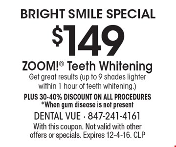 Bright Smile Special. $149 ZOOM! Teeth Whitening. Get great results (up to 9 shades lighter within 1 hour of teeth whitening.) Plus 30-40% Discount on all procedures. *When gum disease is not present. With this coupon. Not valid with other offers or specials. Expires 12-4-16. CLP