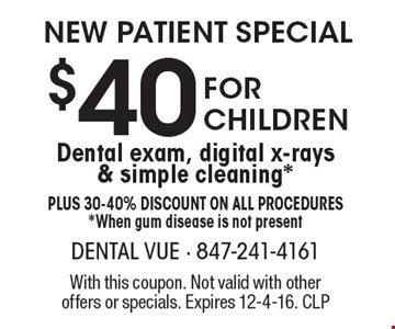 New Patient Special. $40 for children dental exam, digital x-rays & simple cleaning*. Plus 30-40% Discount on all procedures*. When gum disease is not present. With this coupon. Not valid with other offers or specials. Expires 12-4-16. CLP