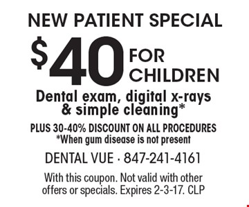New Patient Special $40 For Children Dental exam, digital x-rays & simple cleaning *Plus 30-40% Discount on all procedures *When gum disease is not present. With this coupon. Not valid with other offers or specials. Expires 2-3-17. CLP