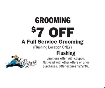 $7 OFF GROOMING A Full Service Grooming (Flushing Location ONLY). Limit one offer with coupon.Not valid with other offers or prior purchases. Offer expires 12/9/16.
