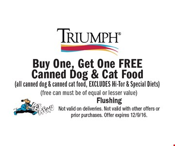 Buy One, Get One FREE Canned Dog & Cat Food (all canned dog & canned cat food, EXCLUDES Hi-Tor & Special Diets) (free can must be of equal or lesser value). Not valid on deliveries. Not valid with other offers or prior purchases. Offer expires 12/9/16.