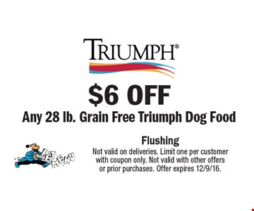 $6 off Any 28 lb. Grain Free Triumph Dog Food Not valid on deliveries. Limit one per customer with coupon only. Not valid with other offers or prior purchases. Offer expires 12/9/16.