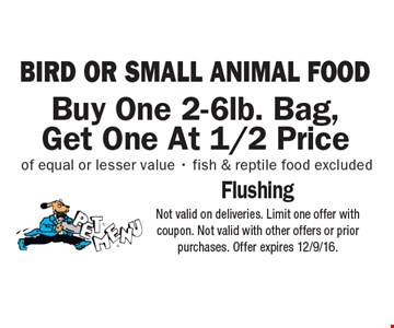BIRD OR SMALL ANIMAL FOOD. Buy One 2-6lb. Bag, Get One At 1/2 Price of equal or lesser value. Fish & reptile food excluded. Not valid on deliveries. Limit one offer with coupon. Not valid with other offers or prior purchases. Offer expires 12/9/16.