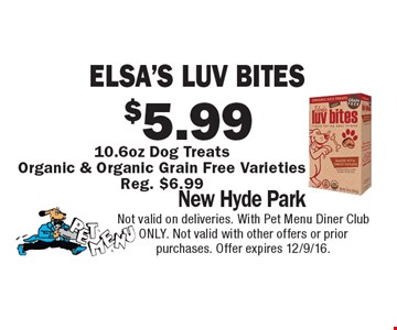 $5.99 Elsa's Luv Bites 10.6oz Dog Treats Organic & Organic Grain Free Varieties. Reg. $6.99. Not valid on deliveries. With Pet Menu Diner Club ONLY. Not valid with other offers or prior purchases. Offer expires 12/9/16.