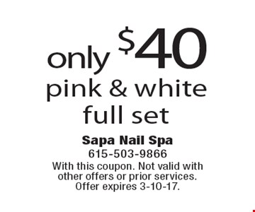 only $40 pink & white full set. With this coupon. Not valid with other offers or prior services. Offer expires 3-10-17.