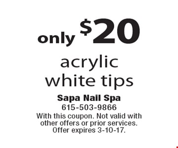 only $20 acrylic white tips. With this coupon. Not valid with other offers or prior services. Offer expires 3-10-17.