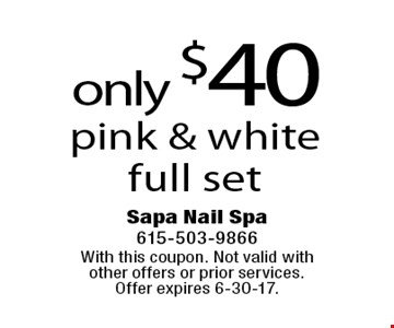 only $40 pink & white full set. With this coupon. Not valid with other offers or prior services. Offer expires 6-30-17.