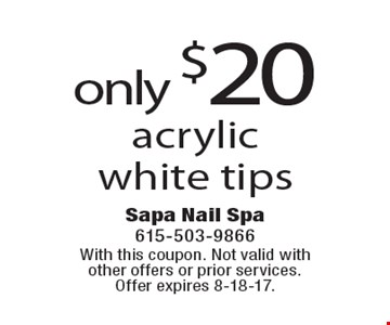 Only $20 acrylic white tips. With this coupon. Not valid with other offers or prior services. Offer expires 8-18-17.