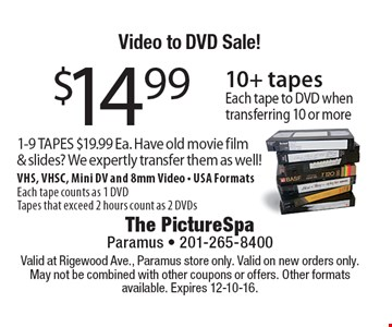 Video to DVD Sale! $14.99 10+ tapes. Each tape to DVD when transferring 10 or more 1-9 TAPES $19.99 Ea. Have old movie film & slides? We expertly transfer them as well! VHS, VHSC, Mini DV and 8mm Video. USA Formats Each tape counts as 1 DVD. Tapes that exceed 2 hours count as 2 DVDs. Valid at Rigewood Ave., Paramus store only. Valid on new orders only. May not be combined with other coupons or offers. Other formats available. Expires 12-10-16.