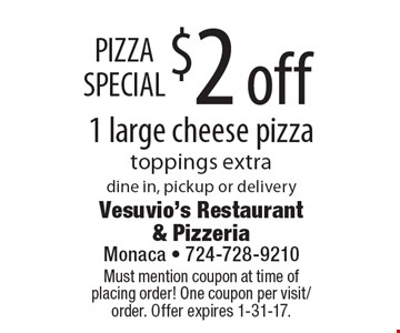 PIZZA SPECIAL $2 off 1 large cheese pizza. toppings extra. dine in, pickup or delivery. Must mention coupon at time of placing order! One coupon per visit/order. Offer expires 1-31-17.
