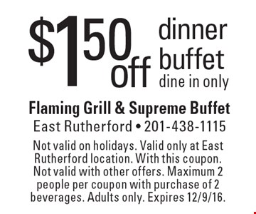 $1.50 off dinner buffet. Dine in only. Not valid on holidays. Valid only at East Rutherford location. With this coupon. Not valid with other offers. Maximum 2 people per coupon with purchase of 2 beverages. Adults only. Expires 12/9/16.