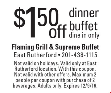 $1.50 off dinner buffet dine in only. Not valid on holidays. Valid only at East Rutherford location. With this coupon. Not valid with other offers. Maximum 2 people per coupon with purchase of 2 beverages. Adults only. Expires 12/9/16.