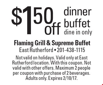 $1.50 off dinner buffet dine in only. Not valid on holidays. Valid only at East Rutherford location. With this coupon. Not valid with other offers. Maximum 2 people per coupon with purchase of 2 beverages. Adults only. Expires 2/10/17.