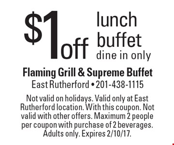 $1off lunch buffet dine in only. Not valid on holidays. Valid only at East Rutherford location. With this coupon. Not valid with other offers. Maximum 2 people per coupon with purchase of 2 beverages. Adults only. Expires 2/10/17.