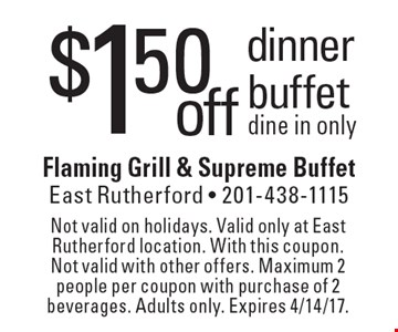 $1.50 off dinner buffet dine in only. Not valid on holidays. Valid only at East Rutherford location. With this coupon. Not valid with other offers. Maximum 2 people per coupon with purchase of 2 beverages. Adults only. Expires 4/14/17.