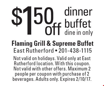 $1.50 off dinner buffet. Dine in only. Not valid on holidays. Valid only at East Rutherford location. With this coupon. Not valid with other offers. Maximum 2 people per coupon with purchase of 2 beverages. Adults only. Expires 2/10/17.