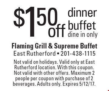$1.50offdinner buffet dine in only. Not valid on holidays. Valid only at East Rutherford location. With this coupon. Not valid with other offers. Maximum 2 people per coupon with purchase of 2 beverages. Adults only. Expires 5/12/17.