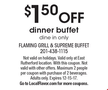 $1.50 OFF dinner buffet. Dine in only. Not valid on holidays. Valid only at East Rutherford location. With this coupon. Not valid with other offers. Maximum 2 people per coupon with purchase of 2 beverages. Adults only. Expires 12-15-17. Go to LocalFlavor.com for more coupons.