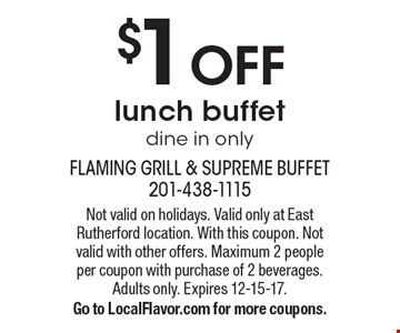 $1 OFF lunch buffet. Dine in only. Not valid on holidays. Valid only at East Rutherford location. With this coupon. Not valid with other offers. Maximum 2 people per coupon with purchase of 2 beverages. Adults only. Expires 12-15-17. Go to LocalFlavor.com for more coupons.