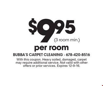 $9.95 per room (3 room min.). With this coupon. Heavy soiled, damaged, carpet may require additional service. Not valid with other offers or prior services. Expires 12-9-16.