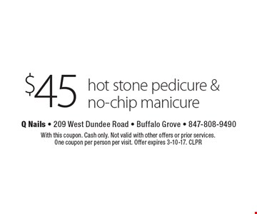 $45 hot stone pedicure & no-chip manicure. With this coupon. Cash only. Not valid with other offers or prior services. One coupon per person per visit. Offer expires 3-10-17. CLPR