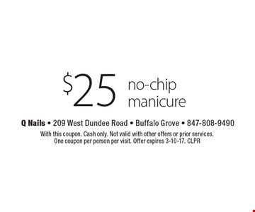 $25 no-chip manicure. With this coupon. Cash only. Not valid with other offers or prior services. One coupon per person per visit. Offer expires 3-10-17. CLPR